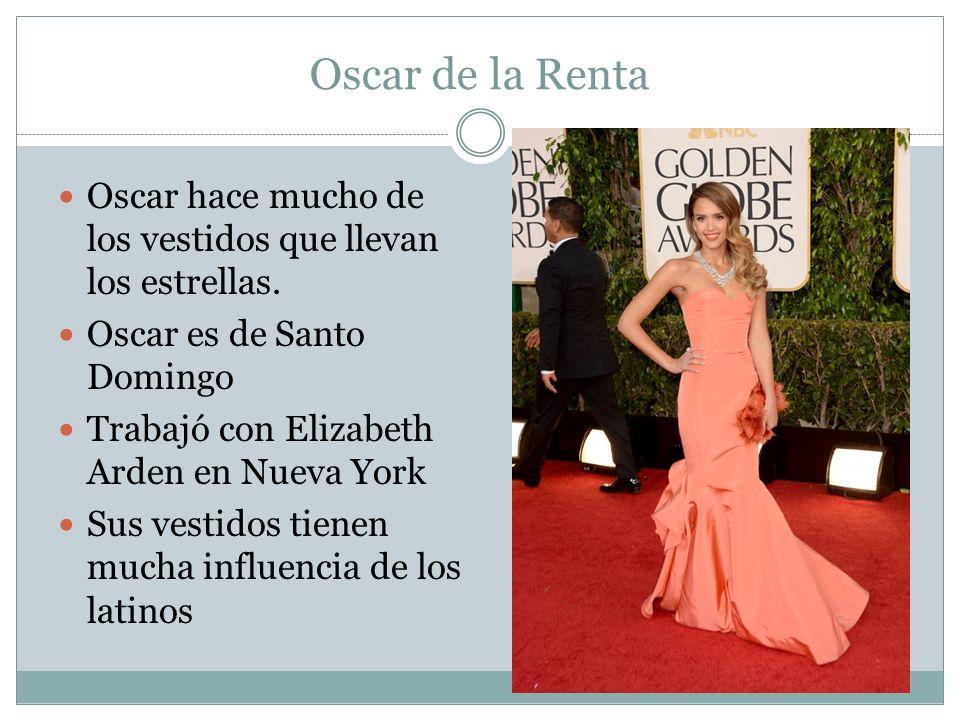 Oscar de la Renta Oscar hace mucho de los vestidos que llevan los estrellas. Oscar es de Santo Domingo.