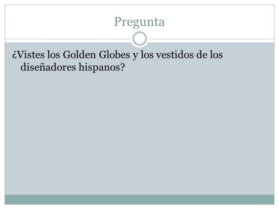 Pregunta ¿Vistes los Golden Globes y los vestidos de los diseñadores hispanos