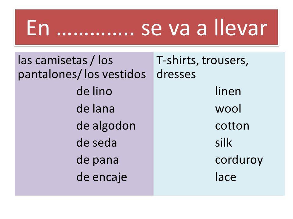 En ………….. se va a llevar las camisetas / los pantalones/ los vestidos de lino de lana de algodon de seda de pana de encaje