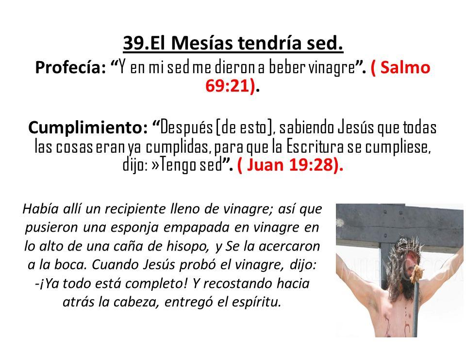 Profecía: Y en mi sed me dieron a beber vinagre . ( Salmo 69:21).