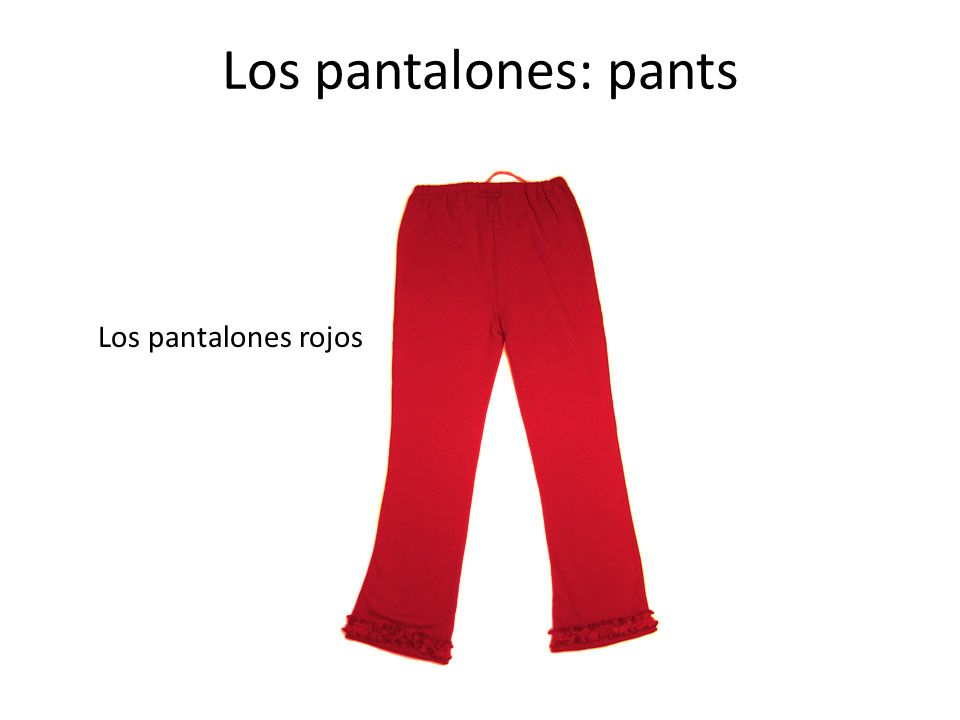 Los pantalones: pants Los pantalones rojos