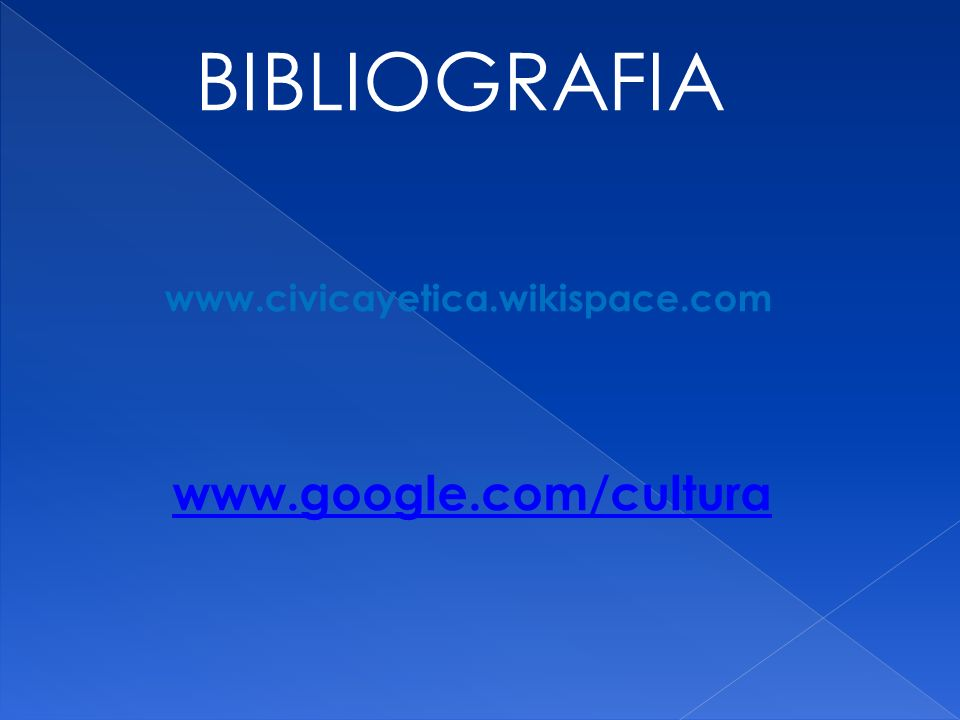 BIBLIOGRAFIA www.civicayetica.wikispace.com www.google.com/cultura