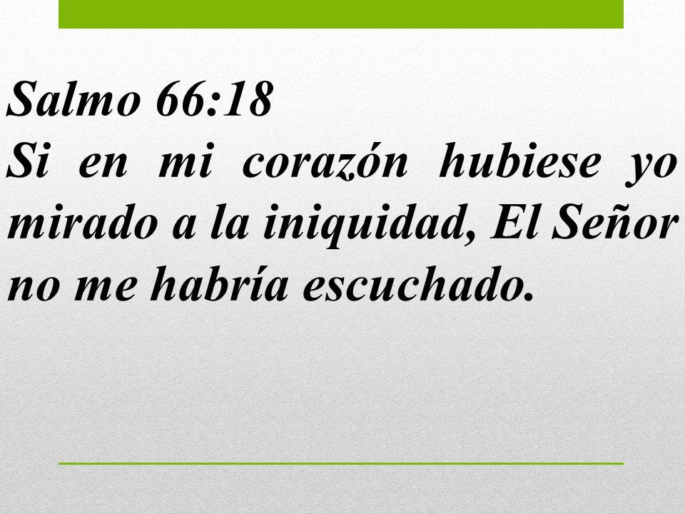 Salmo 66:18 Si en mi corazón hubiese yo mirado a la iniquidad, El Señor no me habría escuchado.