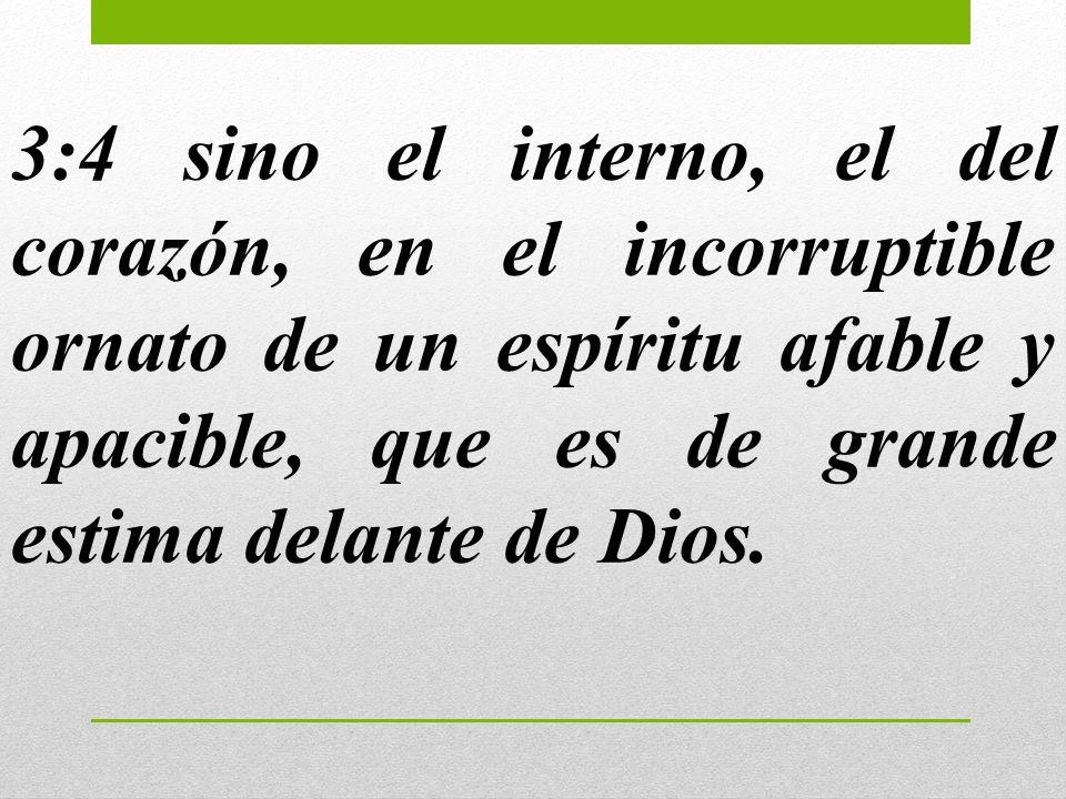 3:4 sino el interno, el del corazón, en el incorruptible ornato de un espíritu afable y apacible, que es de grande estima delante de Dios.