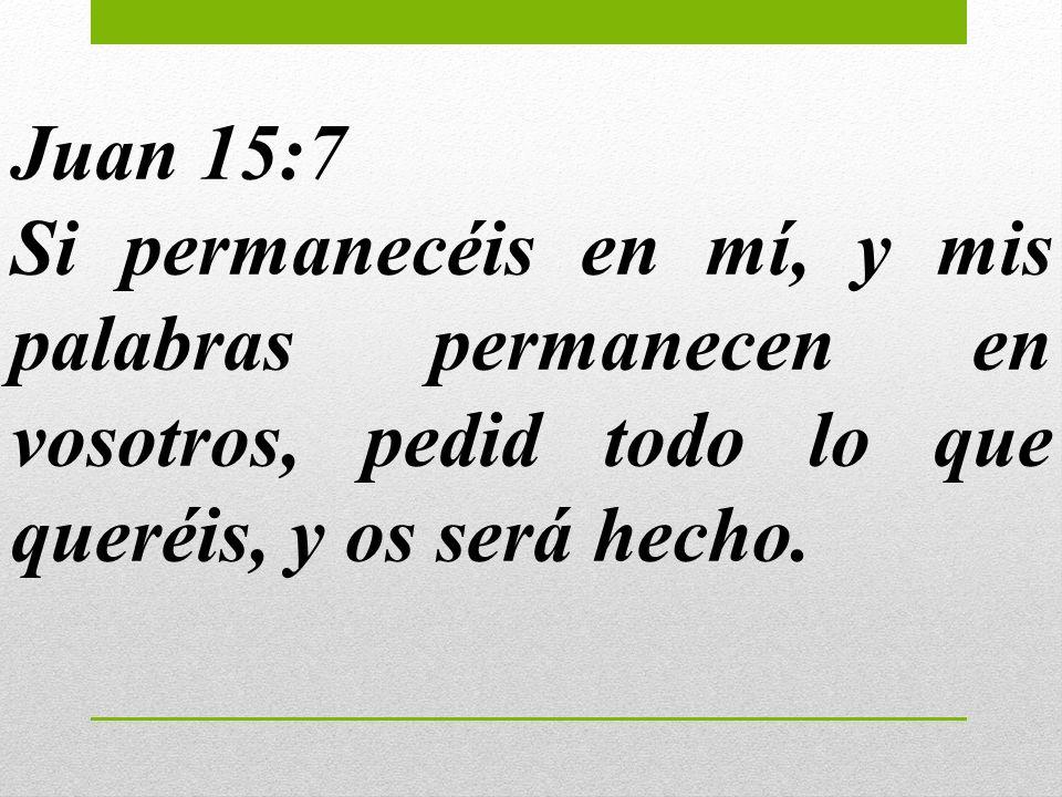 Juan 15:7Si permanecéis en mí, y mis palabras permanecen en vosotros, pedid todo lo que queréis, y os será hecho.