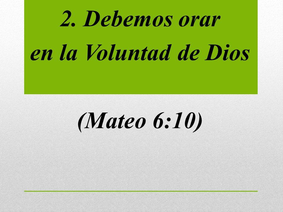 2. Debemos orar en la Voluntad de Dios (Mateo 6:10)