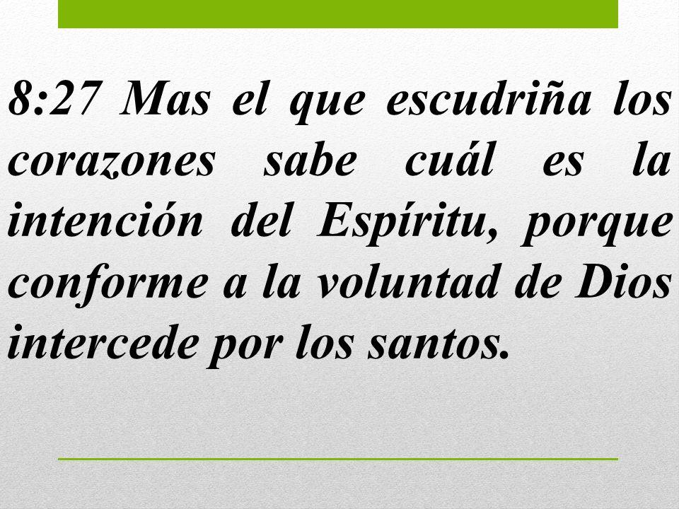 8:27 Mas el que escudriña los corazones sabe cuál es la intención del Espíritu, porque conforme a la voluntad de Dios intercede por los santos.