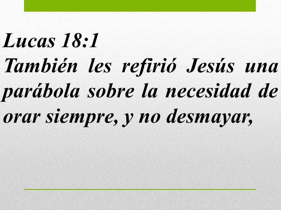 Lucas 18:1También les refirió Jesús una parábola sobre la necesidad de orar siempre, y no desmayar,