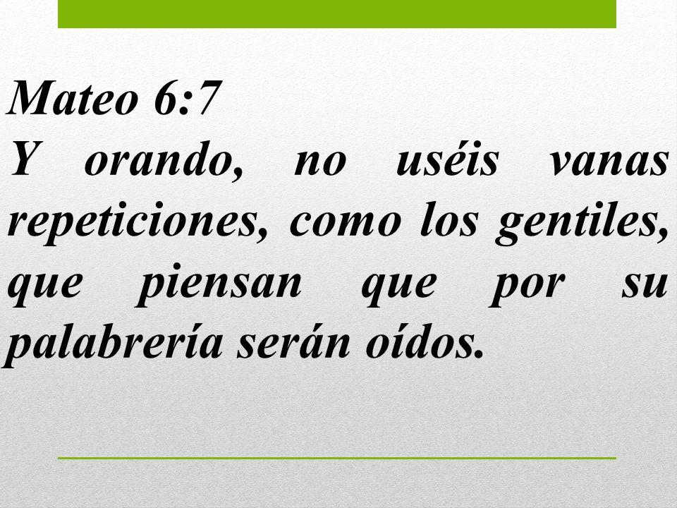 Mateo 6:7 Y orando, no uséis vanas repeticiones, como los gentiles, que piensan que por su palabrería serán oídos.