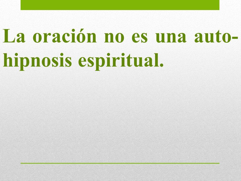 La oración no es una auto-hipnosis espiritual.
