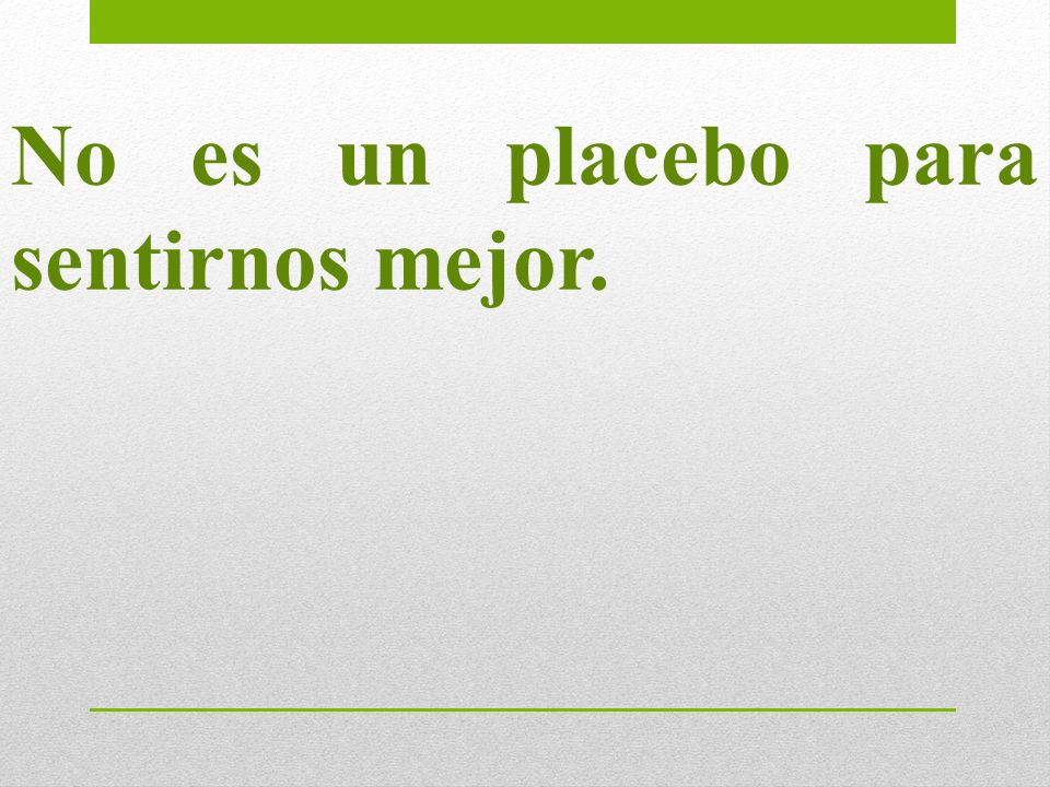 No es un placebo para sentirnos mejor.