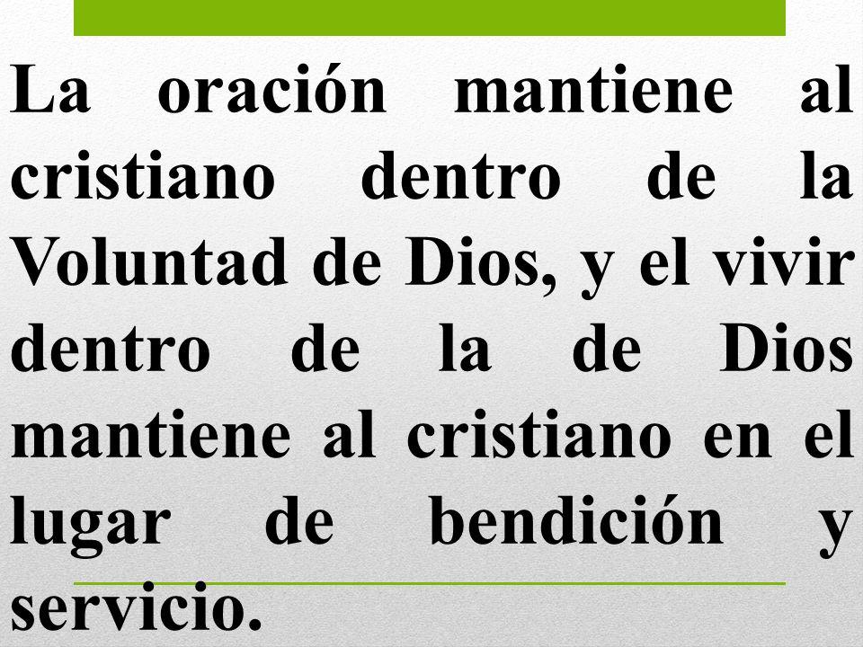 La oración mantiene al cristiano dentro de la Voluntad de Dios, y el vivir dentro de la de Dios mantiene al cristiano en el lugar de bendición y servicio.