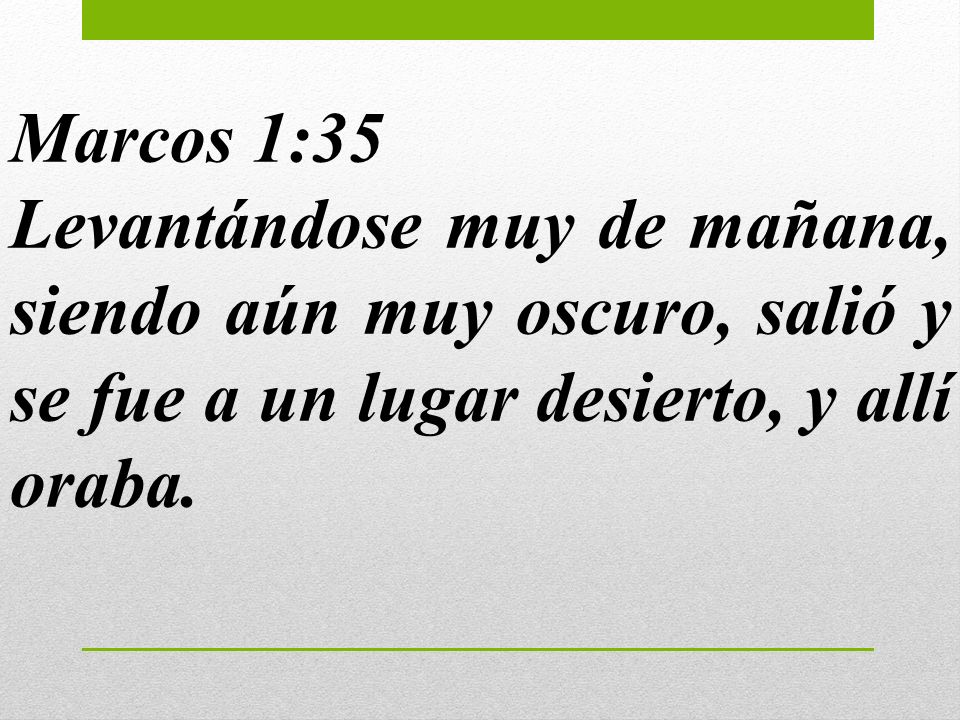 Marcos 1:35Levantándose muy de mañana, siendo aún muy oscuro, salió y se fue a un lugar desierto, y allí oraba.