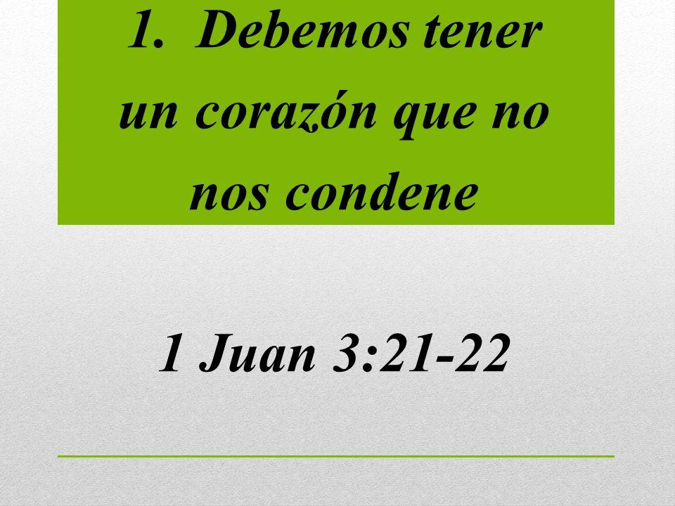 1. Debemos tener un corazón que no nos condene 1 Juan 3:21-22