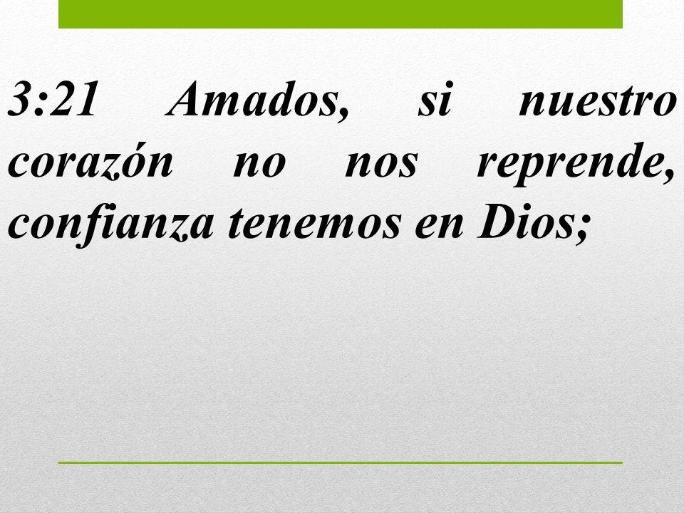 3:21 Amados, si nuestro corazón no nos reprende, confianza tenemos en Dios;