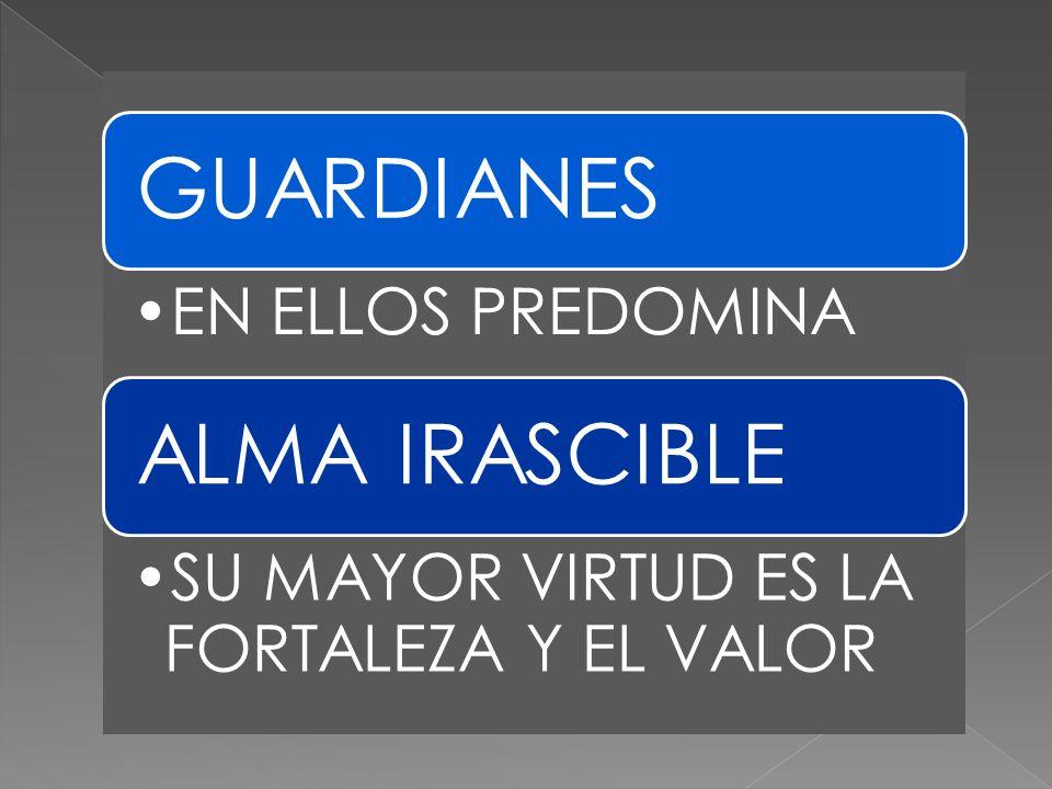 GUARDIANES ALMA IRASCIBLE GUARDIANES EN ELLOS PREDOMINA