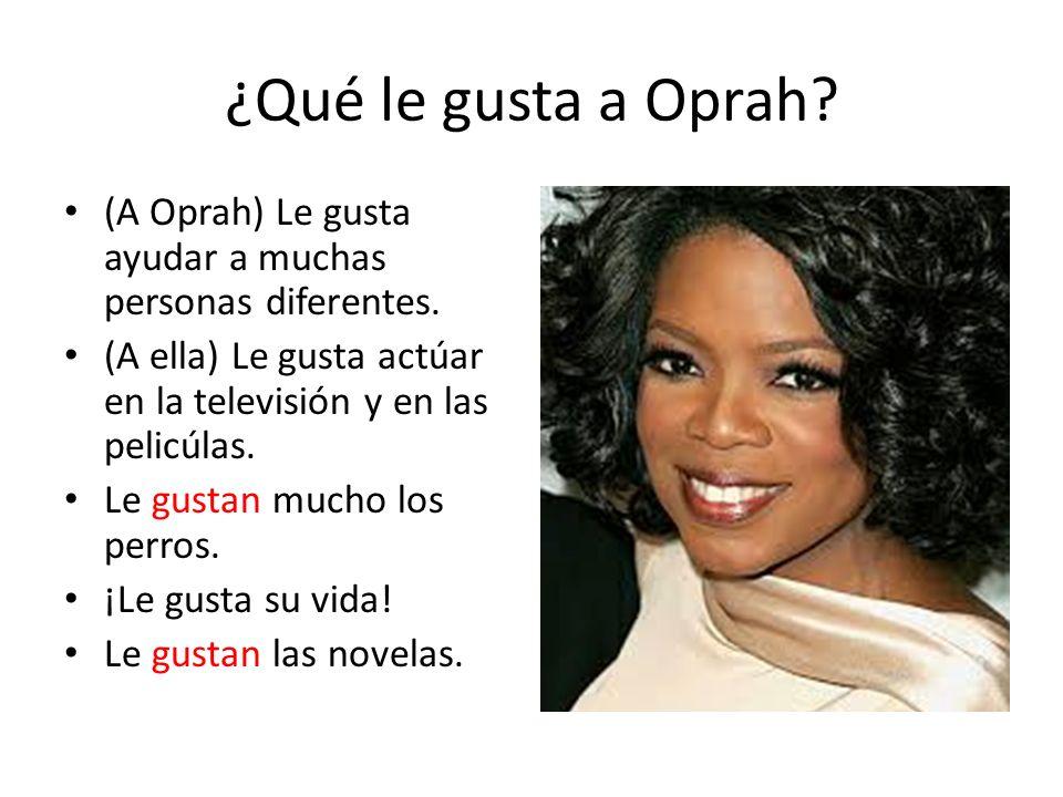 ¿Qué le gusta a Oprah (A Oprah) Le gusta ayudar a muchas personas diferentes. (A ella) Le gusta actúar en la televisión y en las pelicúlas.