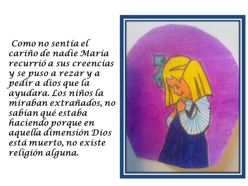 Como no sentía el cariño de nadie María recurrió a sus creencias y se puso a rezar y a pedir a dios que la ayudara.