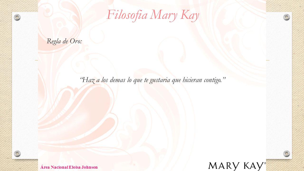 Filosofia Mary Kay Regla de Oro: Haz a los demas lo que te gustaria que hicieran contigo. Área Nacional Eloisa Johnson.