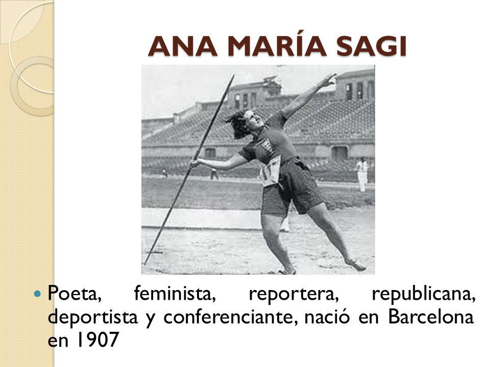 ANA MARÍA SAGI Poeta, feminista, reportera, republicana, deportista y conferenciante, nació en Barcelona en 1907.