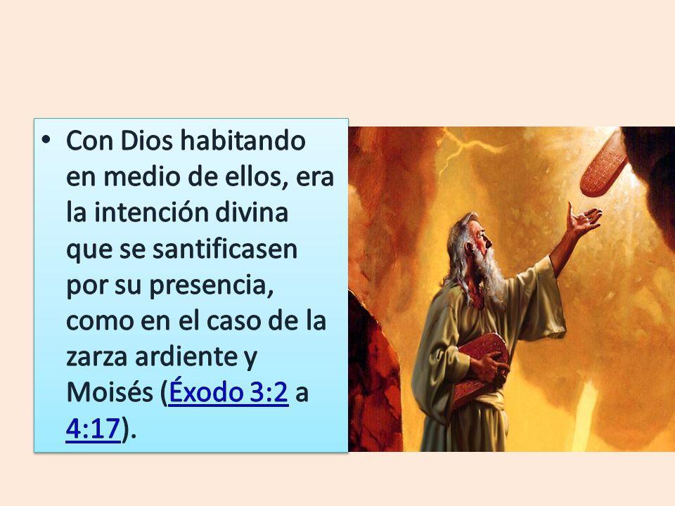 Con Dios habitando en medio de ellos, era la intención divina que se santificasen por su presencia, como en el caso de la zarza ardiente y Moisés (Éxodo 3:2 a 4:17).