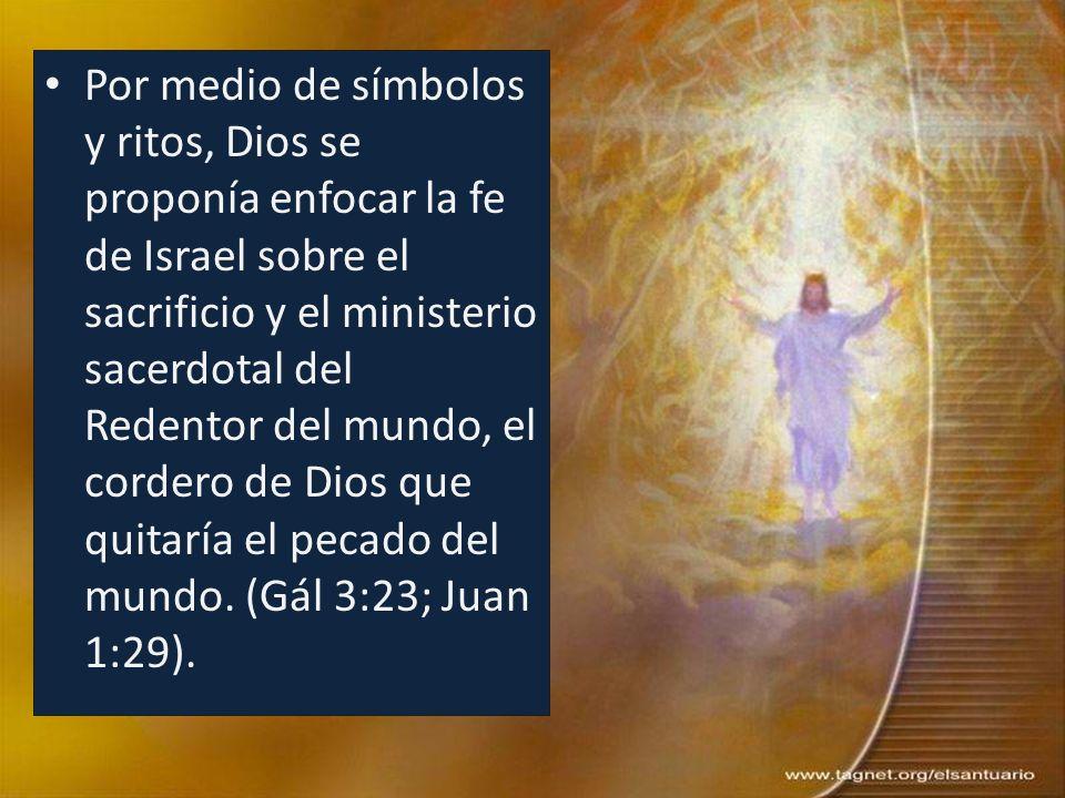 Por medio de símbolos y ritos, Dios se proponía enfocar la fe de Israel sobre el sacrificio y el ministerio sacerdotal del Redentor del mundo, el cordero de Dios que quitaría el pecado del mundo.