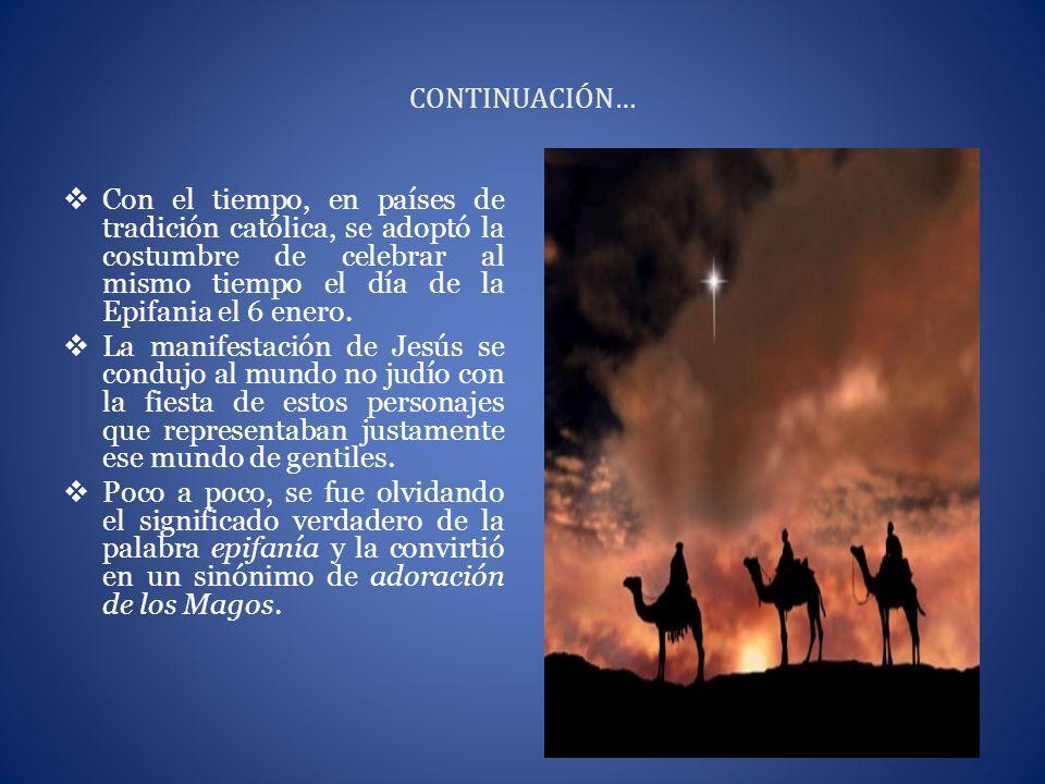 CONTINUACIÓN… Con el tiempo, en países de tradición católica, se adoptó la costumbre de celebrar al mismo tiempo el día de la Epifania el 6 enero.