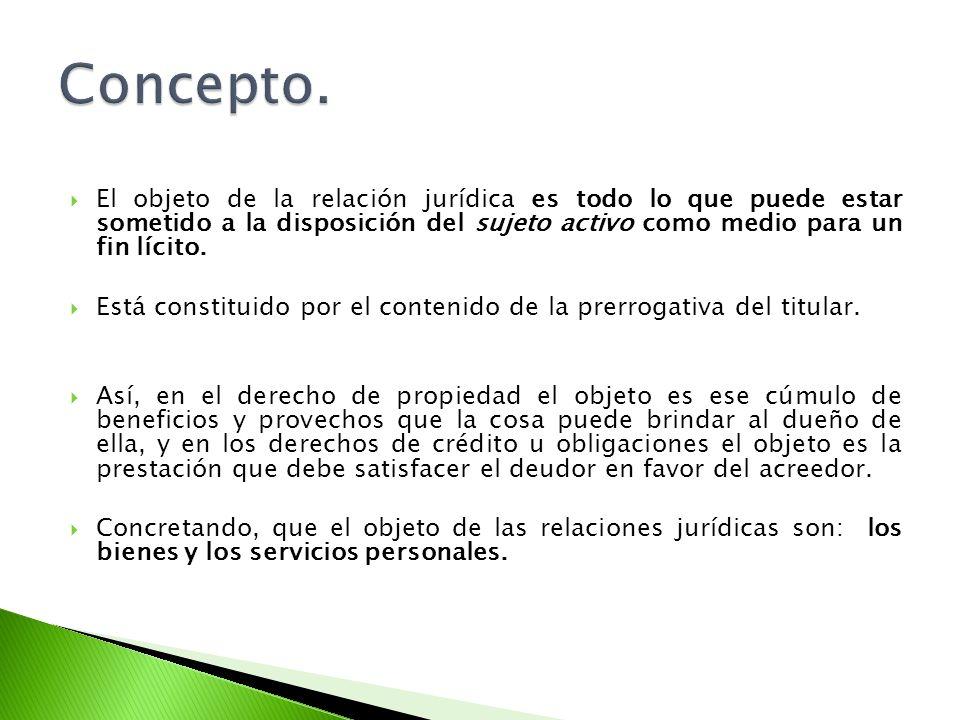 Concepto. El objeto de la relación jurídica es todo lo que puede estar sometido a la disposición del sujeto activo como medio para un fin lícito.
