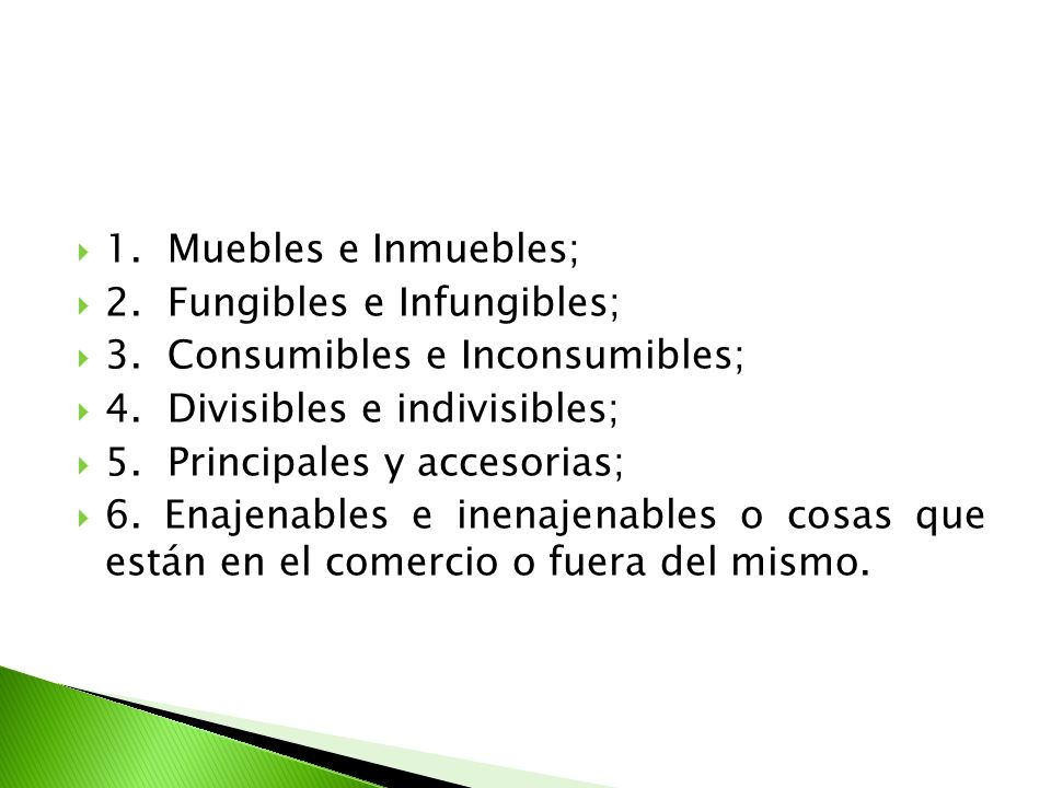 1. Muebles e Inmuebles; 2. Fungibles e Infungibles; 3. Consumibles e Inconsumibles; 4. Divisibles e indivisibles;