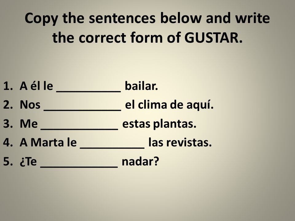 Copy the sentences below and write the correct form of GUSTAR.
