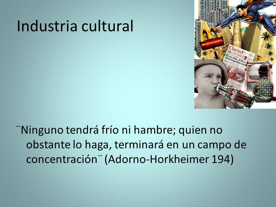 Industria cultural¨Ninguno tendrá frío ni hambre; quien no obstante lo haga, terminará en un campo de concentración¨ (Adorno-Horkheimer 194)