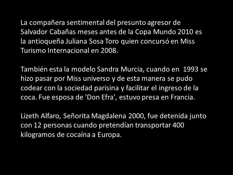 La compañera sentimental del presunto agresor de Salvador Cabañas meses antes de la Copa Mundo 2010 es la antioqueña Juliana Sosa Toro quien concursó en Miss Turismo Internacional en 2008.