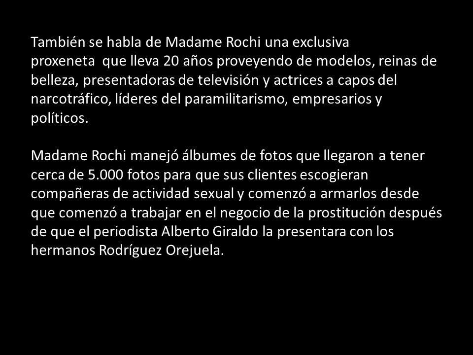 También se habla de Madame Rochi una exclusiva proxeneta que lleva 20 años proveyendo de modelos, reinas de belleza, presentadoras de televisión y actrices a capos del narcotráfico, líderes del paramilitarismo, empresarios y políticos.