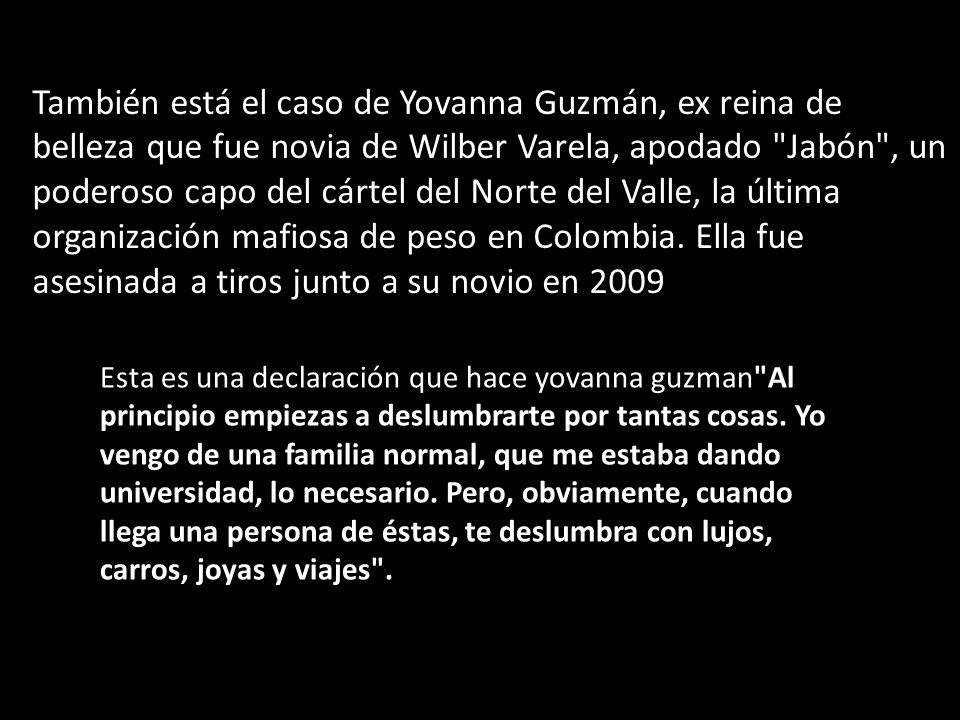 También está el caso de Yovanna Guzmán, ex reina de belleza que fue novia de Wilber Varela, apodado Jabón , un poderoso capo del cártel del Norte del Valle, la última organización mafiosa de peso en Colombia. Ella fue asesinada a tiros junto a su novio en 2009