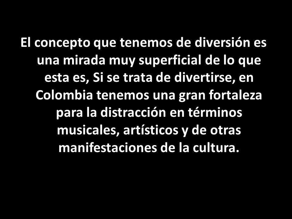 El concepto que tenemos de diversión es una mirada muy superficial de lo que esta es, Si se trata de divertirse, en Colombia tenemos una gran fortaleza para la distracción en términos musicales, artísticos y de otras manifestaciones de la cultura.