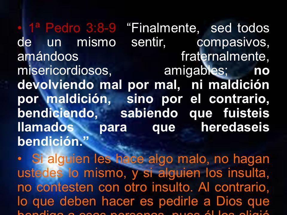 1ª Pedro 3:8-9 Finalmente, sed todos de un mismo sentir, compasivos, amándoos fraternalmente, misericordiosos, amigables; no devolviendo mal por mal, ni maldición por maldición, sino por el contrario, bendiciendo, sabiendo que fuisteis llamados para que heredaseis bendición.