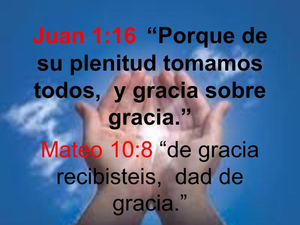 Juan 1:16 Porque de su plenitud tomamos todos, y gracia sobre gracia