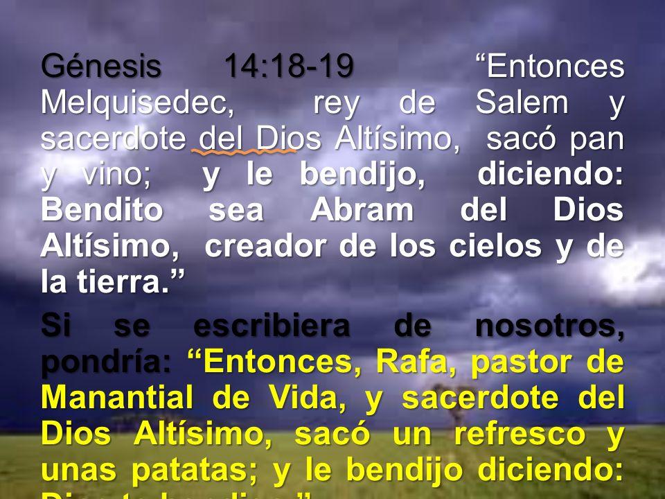 Génesis 14:18-19 Entonces Melquisedec, rey de Salem y sacerdote del Dios Altísimo, sacó pan y vino; y le bendijo, diciendo: Bendito sea Abram del Dios Altísimo, creador de los cielos y de la tierra. Si se escribiera de nosotros, pondría: Entonces, Rafa, pastor de Manantial de Vida, y sacerdote del Dios Altísimo, sacó un refresco y unas patatas; y le bendijo diciendo: Dios te bendiga. La diferencia está en que ellos bendecían, nosotros pedimos que Dios les bendiga