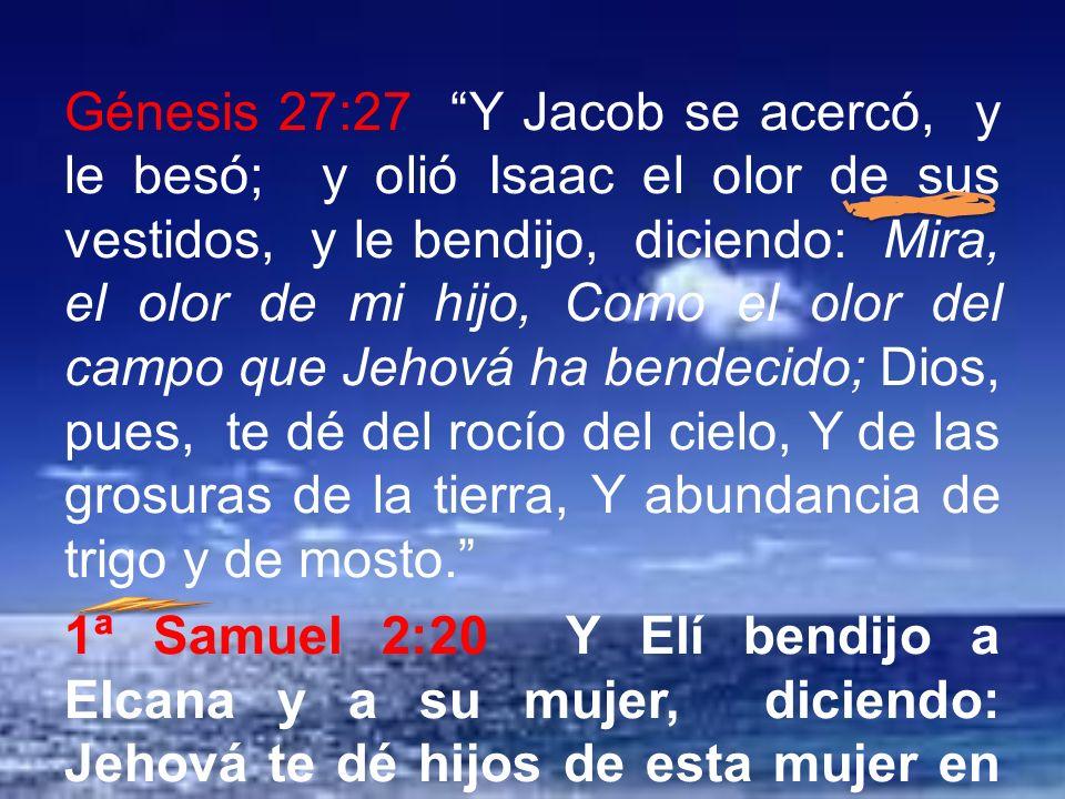 Génesis 27:27 Y Jacob se acercó, y le besó; y olió Isaac el olor de sus vestidos, y le bendijo, diciendo: Mira, el olor de mi hijo, Como el olor del campo que Jehová ha bendecido; Dios, pues, te dé del rocío del cielo, Y de las grosuras de la tierra, Y abundancia de trigo y de mosto. 1ª Samuel 2:20 Y Elí bendijo a Elcana y a su mujer, diciendo: Jehová te dé hijos de esta mujer en lugar del que pidió a Jehová.