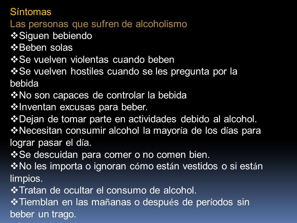 Síntomas Las personas que sufren de alcoholismo. Siguen bebiendo. Beben solas. Se vuelven violentas cuando beben.