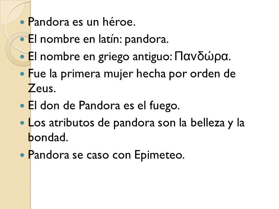 Pandora es un héroe. El nombre en latín: pandora. El nombre en griego antiguo: Πανδώρα. Fue la primera mujer hecha por orden de Zeus.