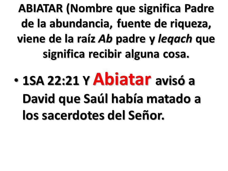ABIATAR (Nombre que significa Padre de la abundancia, fuente de riqueza, viene de la raíz Ab padre y leqach que significa recibir alguna cosa.