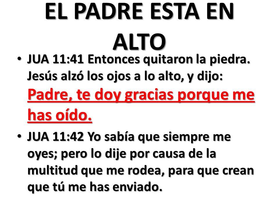 EL PADRE ESTA EN ALTO JUA 11:41 Entonces quitaron la piedra. Jesús alzó los ojos a lo alto, y dijo: Padre, te doy gracias porque me has oído.