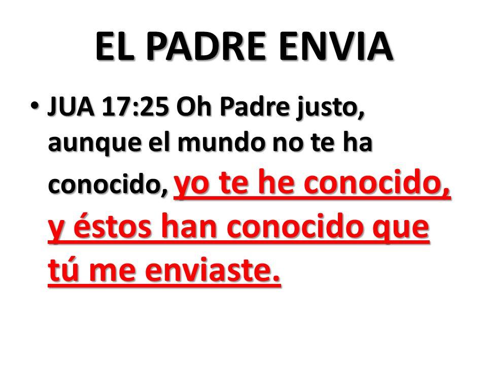 EL PADRE ENVIA JUA 17:25 Oh Padre justo, aunque el mundo no te ha conocido, yo te he conocido, y éstos han conocido que tú me enviaste.