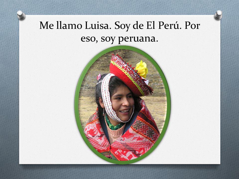 Me llamo Luisa. Soy de El Perú. Por eso, soy peruana.