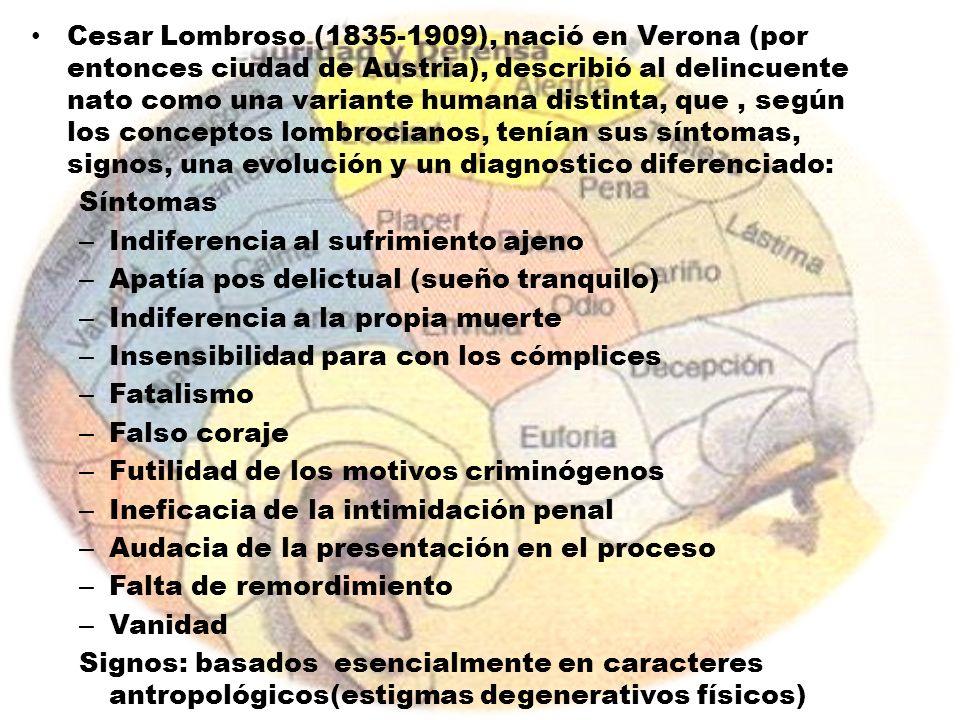 Cesar Lombroso (1835-1909), nació en Verona (por entonces ciudad de Austria), describió al delincuente nato como una variante humana distinta, que , según los conceptos lombrocianos, tenían sus síntomas, signos, una evolución y un diagnostico diferenciado: