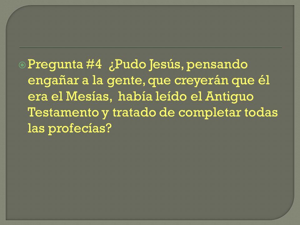 Pregunta #4 ¿Pudo Jesús, pensando engañar a la gente, que creyerán que él era el Mesías, había leído el Antiguo Testamento y tratado de completar todas las profecías