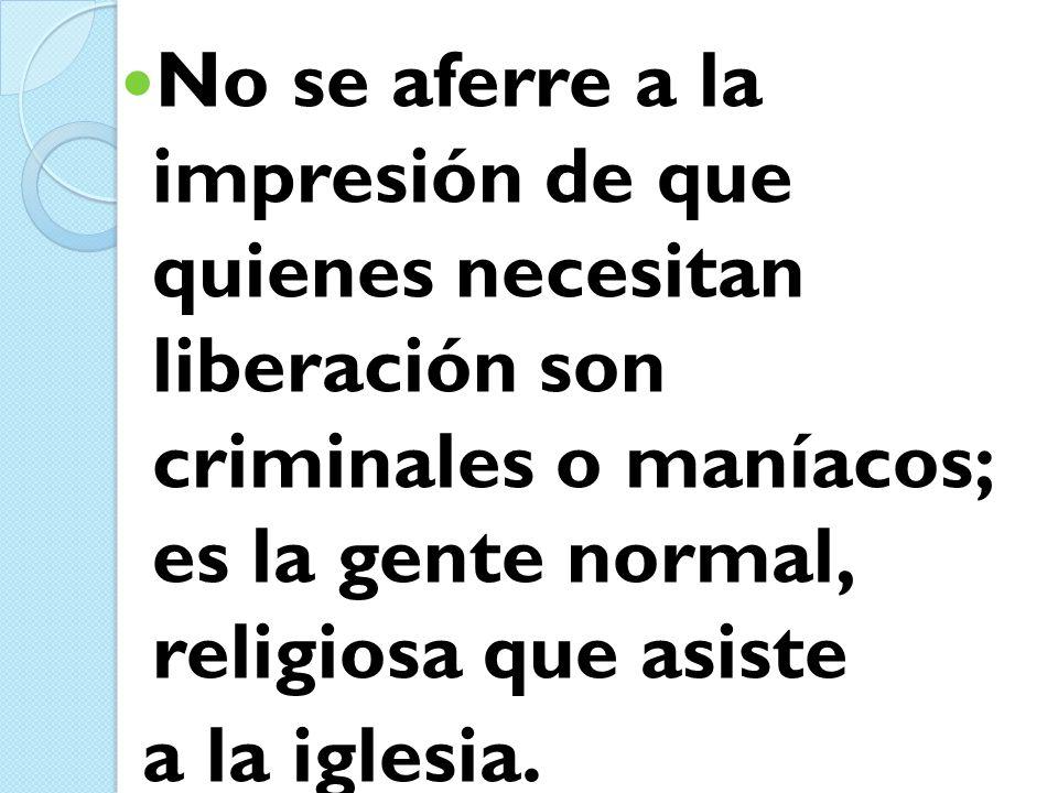 No se aferre a la impresión de que quienes necesitan liberación son criminales o maníacos; es la gente normal, religiosa que asiste