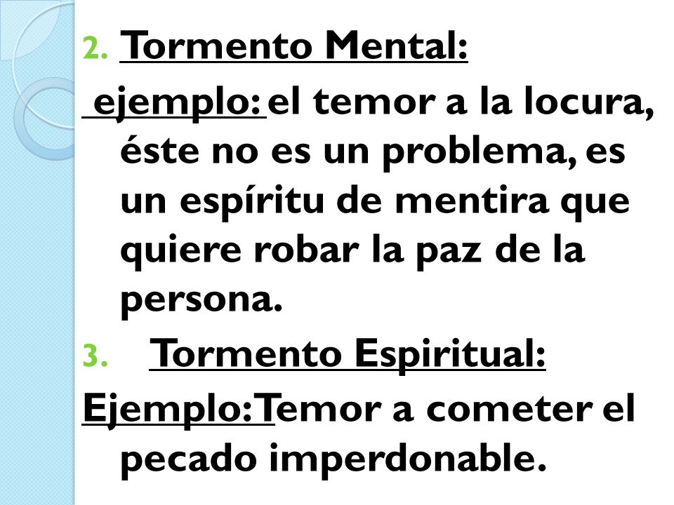 Tormento Mental: ejemplo: el temor a la locura, éste no es un problema, es un espíritu de mentira que quiere robar la paz de la persona.