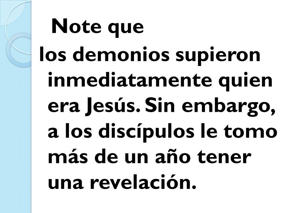 Note que los demonios supieron inmediatamente quien era Jesús.